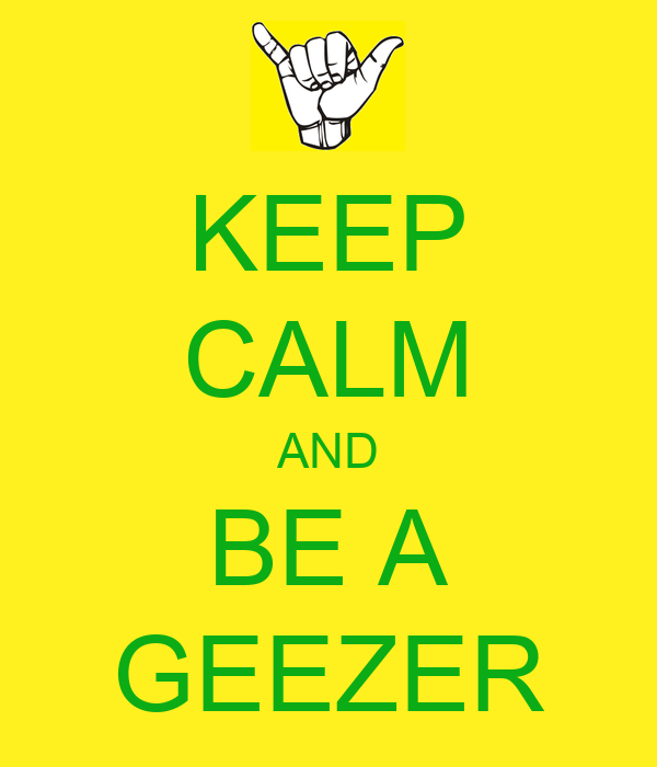 KEEP CALM AND BE A GEEZER