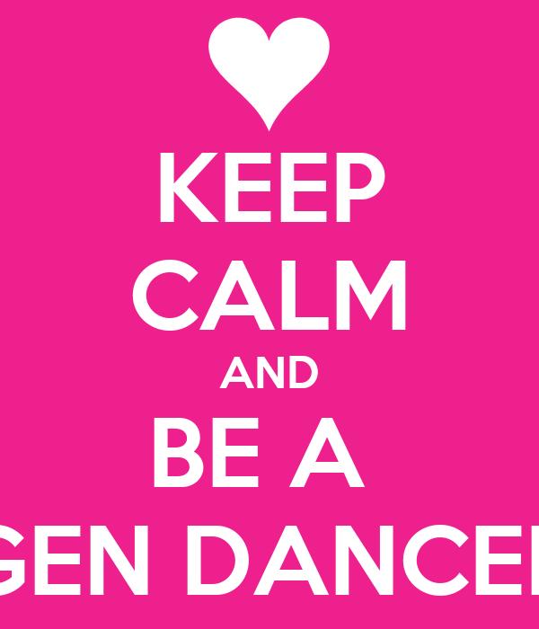 KEEP CALM AND BE A  GEN DANCER