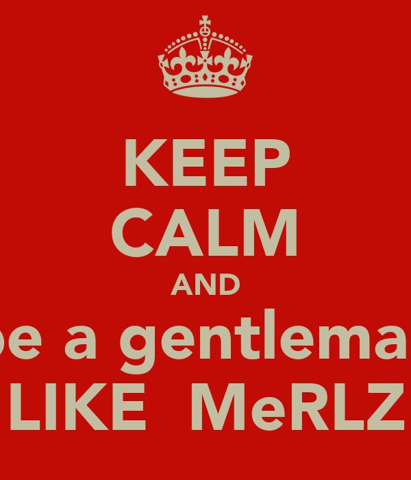 KEEP CALM AND be a gentleman LIKE  MeRLZ