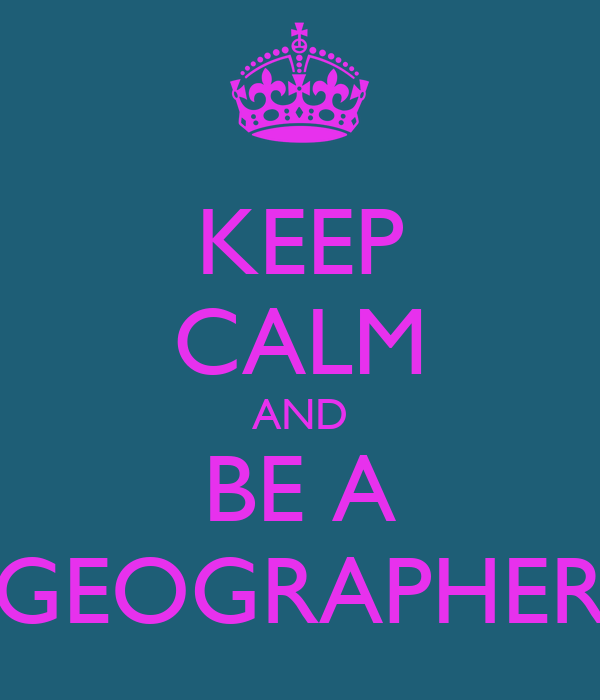 KEEP CALM AND BE A GEOGRAPHER