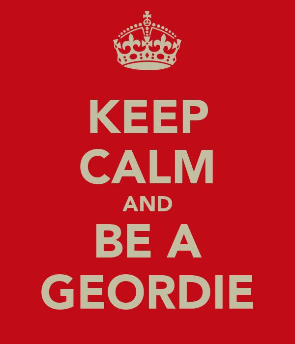 KEEP CALM AND BE A GEORDIE