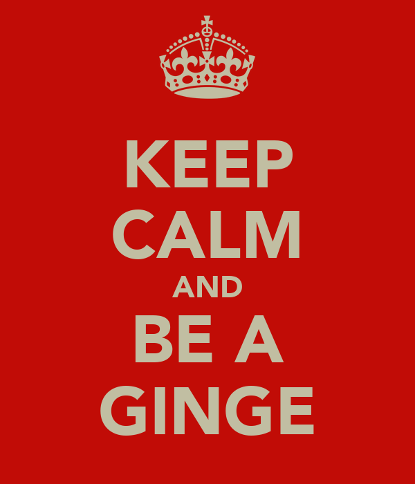 KEEP CALM AND BE A GINGE