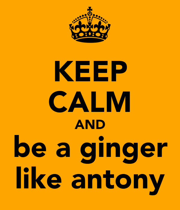 KEEP CALM AND be a ginger like antony