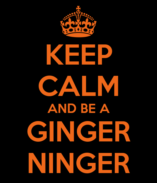 KEEP CALM AND BE A GINGER NINGER
