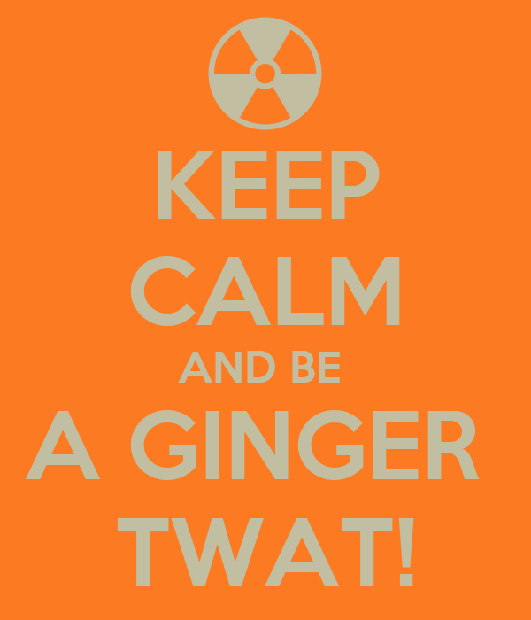 KEEP CALM AND BE  A GINGER  TWAT!