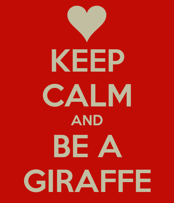 KEEP CALM AND BE A GIRAFFE