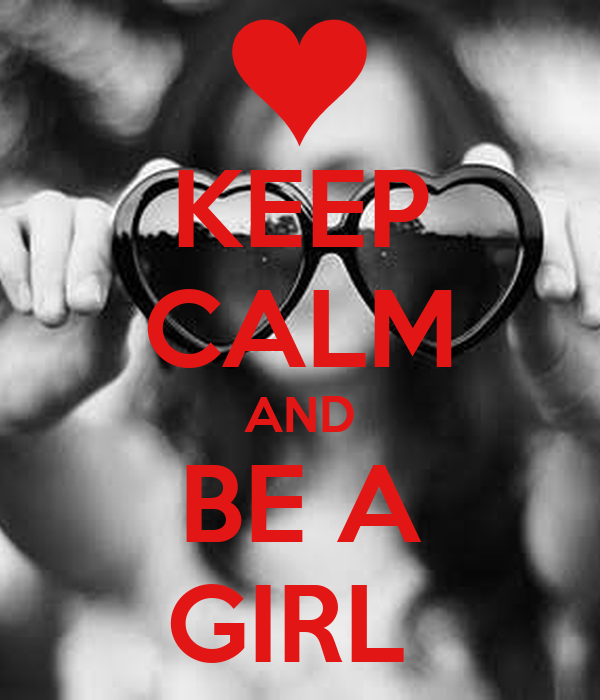 KEEP CALM AND BE A GIRL