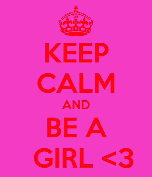 KEEP CALM AND BE A   GIRL <3