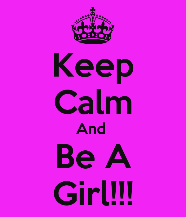 Keep Calm And  Be A Girl!!!