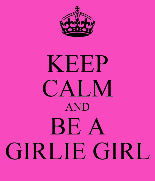 KEEP CALM AND BE A GIRLIE GIRL