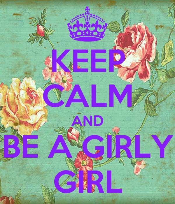 KEEP CALM AND BE A GIRLY GIRL