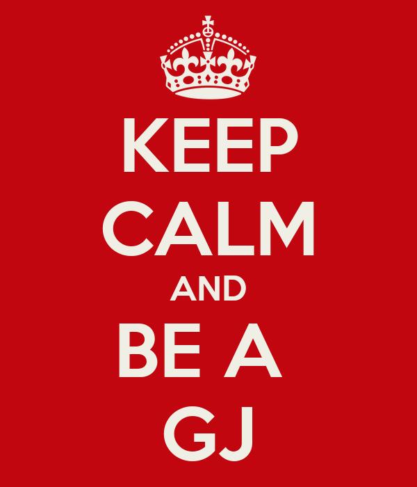 KEEP CALM AND BE A  GJ