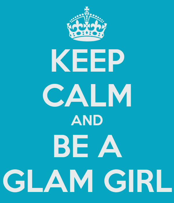 KEEP CALM AND BE A GLAM GIRL
