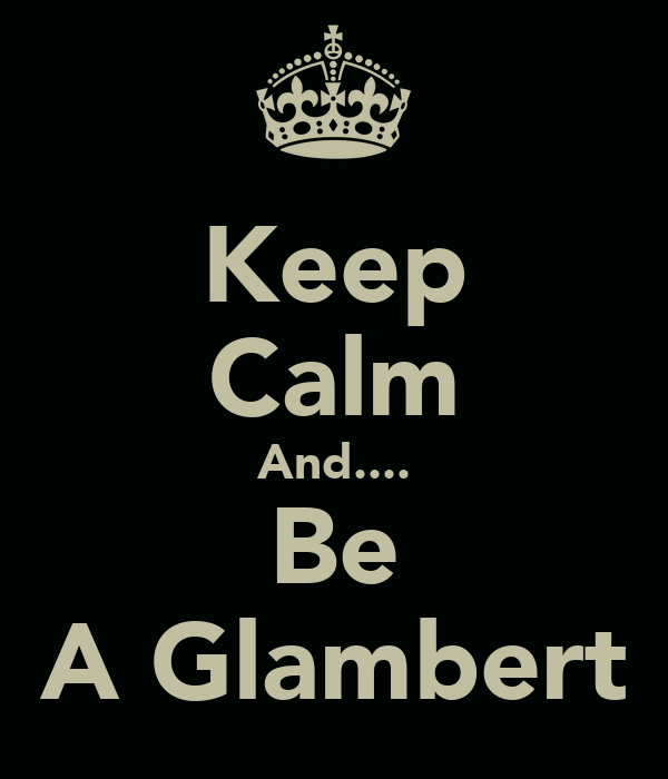 Keep Calm And.... Be A Glambert