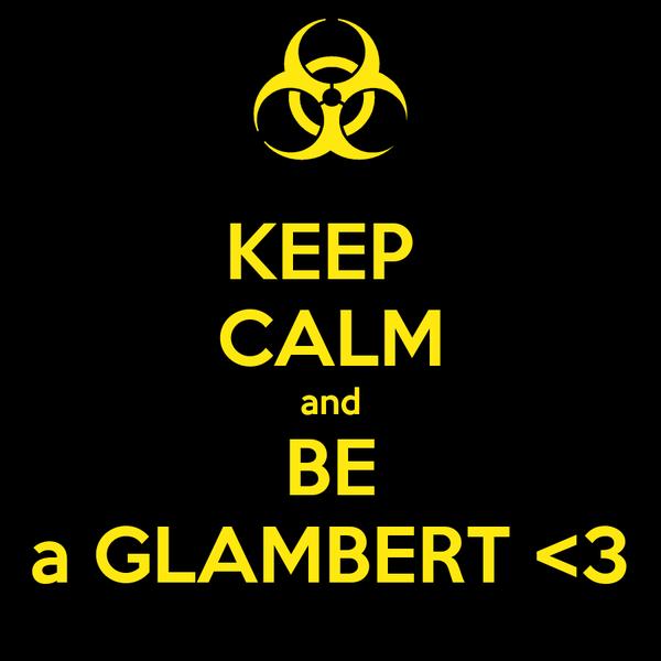 KEEP  CALM and BE a GLAMBERT <3