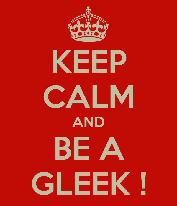 KEEP CALM AND BE A GLEEK !