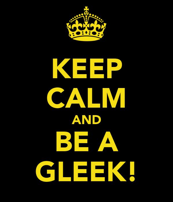 KEEP CALM AND BE A GLEEK!