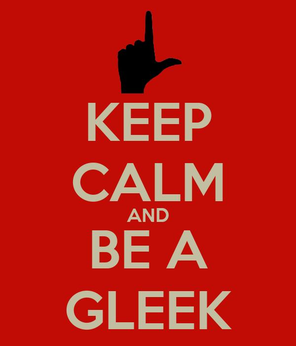KEEP CALM AND BE A GLEEK