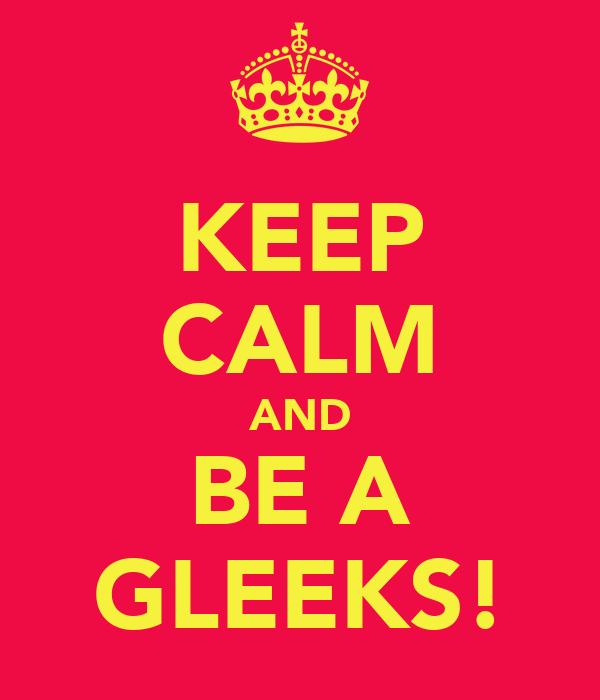 KEEP CALM AND BE A GLEEKS!