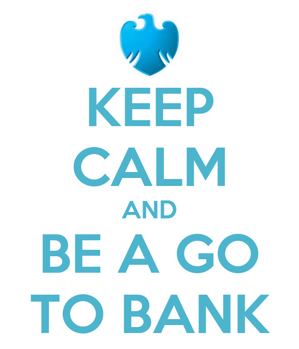 KEEP CALM AND BE A GO TO BANK