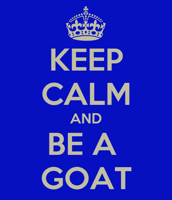 KEEP CALM AND BE A  GOAT