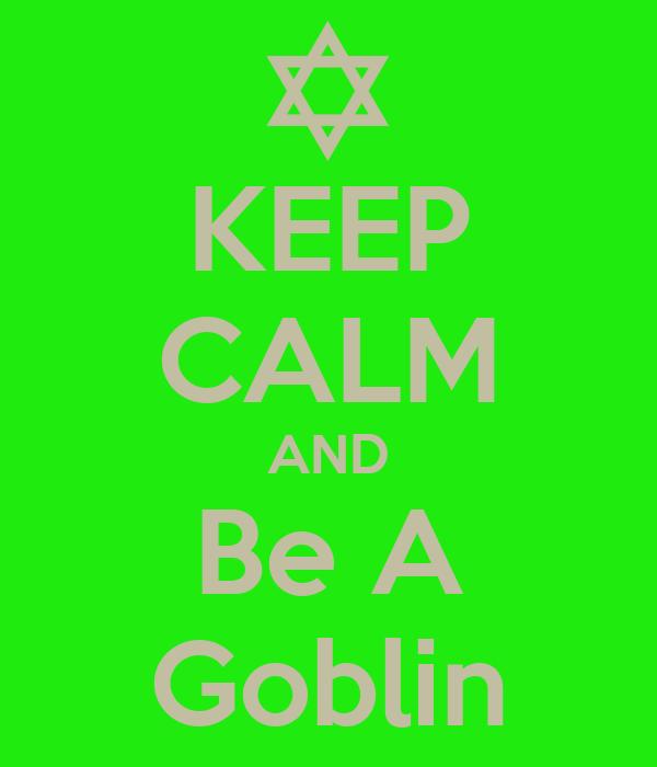 KEEP CALM AND Be A Goblin