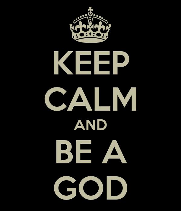 KEEP CALM AND BE A GOD