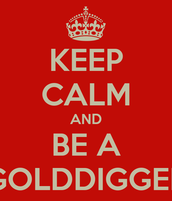 KEEP CALM AND BE A GOLDDIGGER