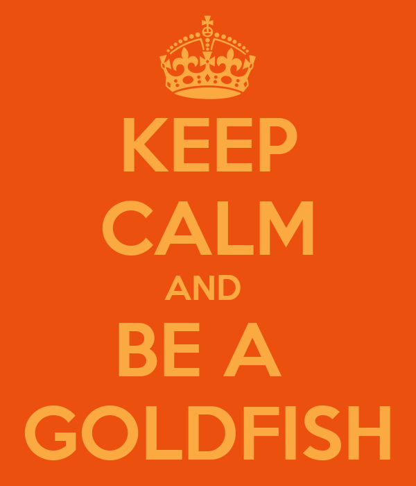 KEEP CALM AND  BE A  GOLDFISH