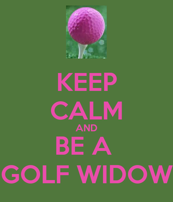 KEEP CALM AND BE A  GOLF WIDOW
