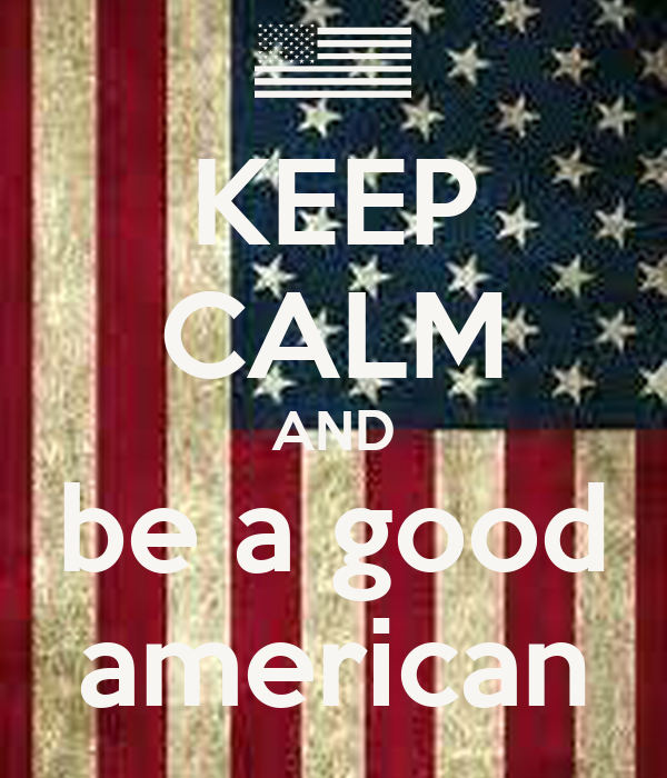 KEEP CALM AND be a good american