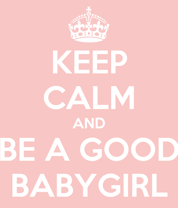 KEEP CALM AND BE A GOOD BABYGIRL