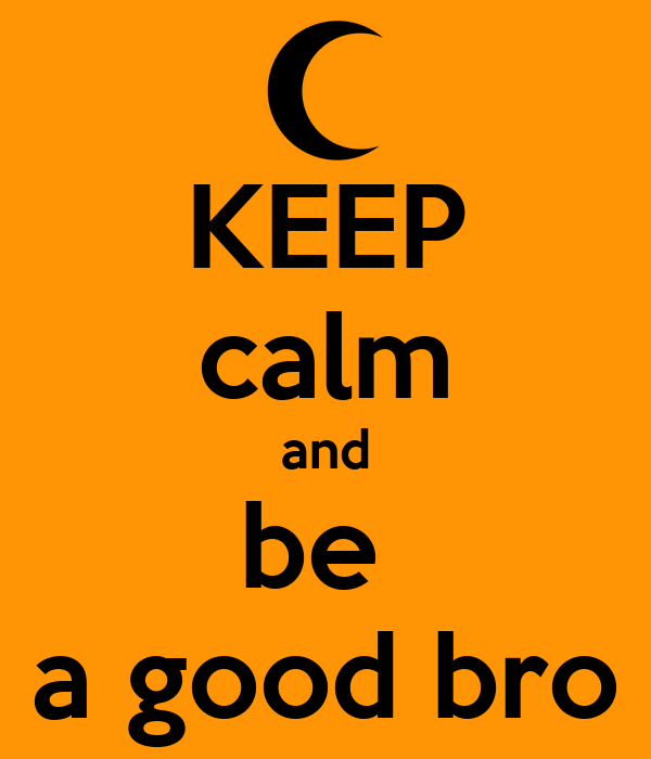 KEEP calm and be  a good bro