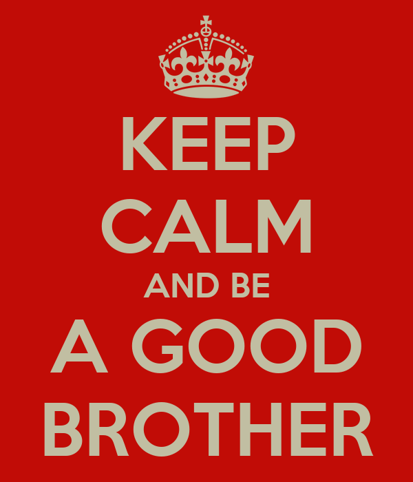 KEEP CALM AND BE A GOOD BROTHER