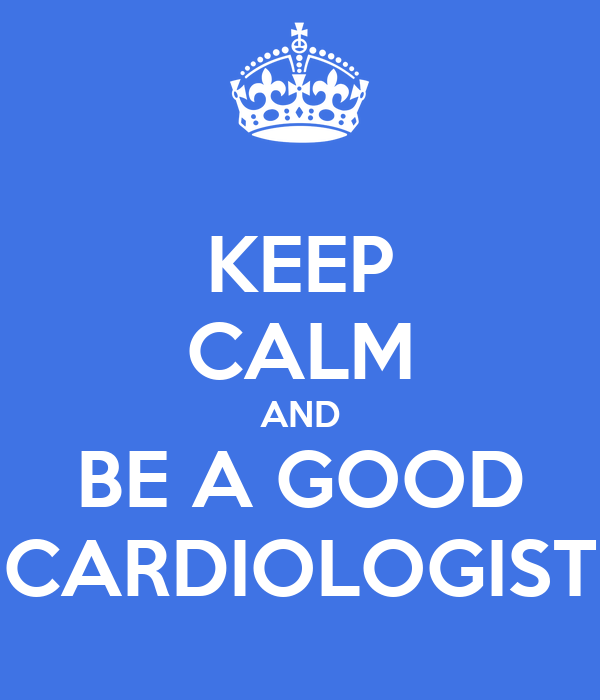 KEEP CALM AND BE A GOOD CARDIOLOGIST