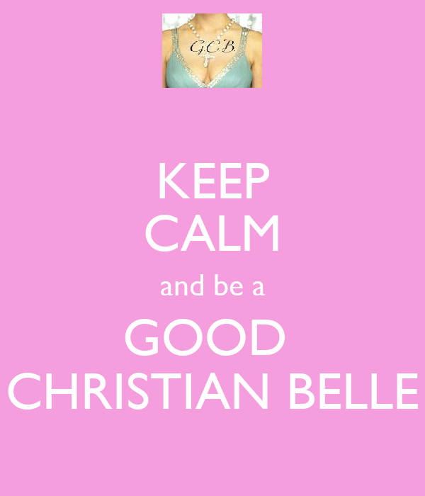 KEEP CALM and be a GOOD  CHRISTIAN BELLE