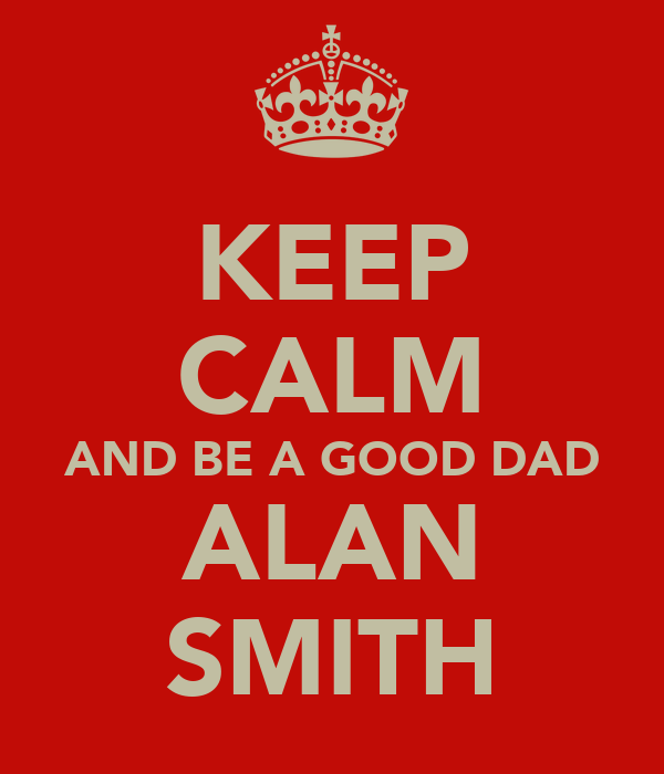 KEEP CALM AND BE A GOOD DAD ALAN SMITH