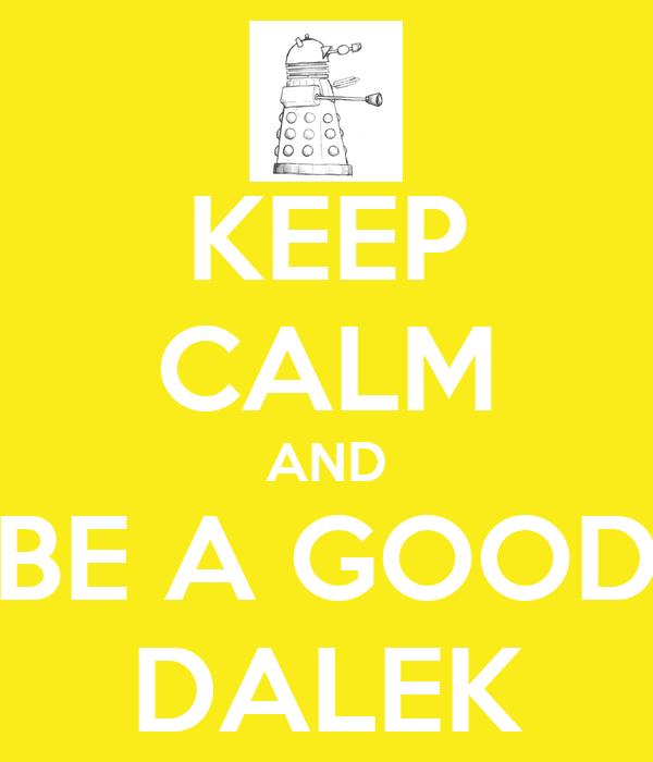 KEEP CALM AND BE A GOOD DALEK