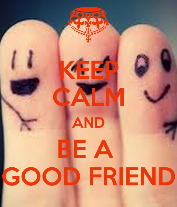 KEEP CALM AND BE A  GOOD FRIEND