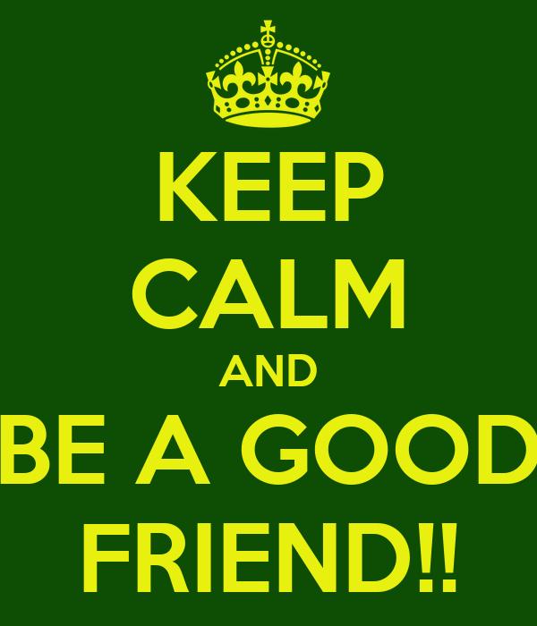 KEEP CALM AND BE A GOOD FRIEND!!