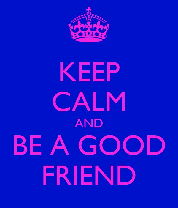 KEEP CALM AND BE A GOOD FRIEND