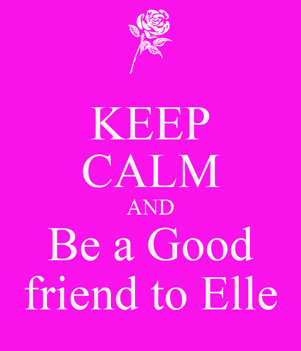 KEEP CALM AND Be a Good  friend to Elle