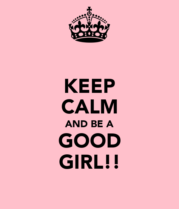 KEEP CALM AND BE A GOOD GIRL!!