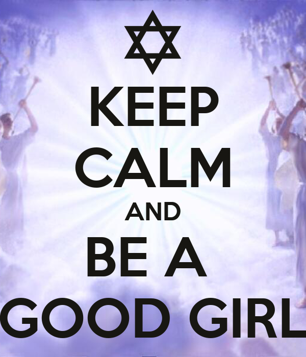 KEEP CALM AND BE A  GOOD GIRL