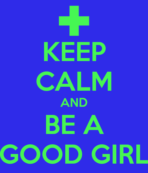 KEEP CALM AND BE A GOOD GIRL