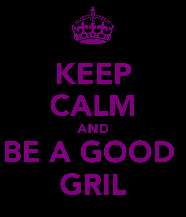 KEEP CALM AND BE A GOOD  GRIL