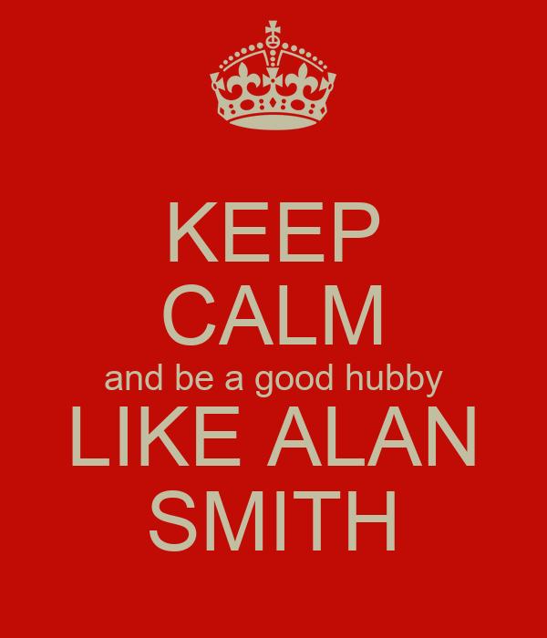 KEEP CALM and be a good hubby LIKE ALAN SMITH