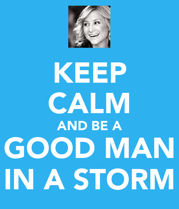 KEEP CALM AND BE A GOOD MAN IN A STORM