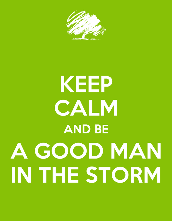 KEEP CALM AND BE A GOOD MAN IN THE STORM