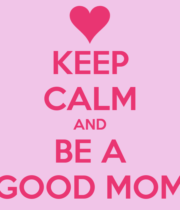 KEEP CALM AND BE A GOOD MOM